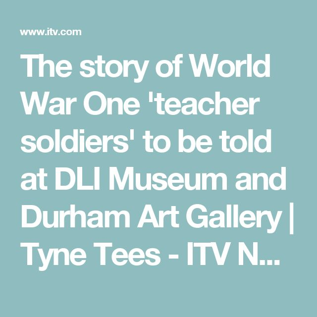 The story of World War One 'teacher soldiers' to be told at DLI Museum and Durham Art Gallery | Tyne Tees - ITV News