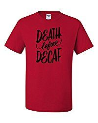 death before decaf shirt for hardcore coffee drinkers need my caffeine damn it!
