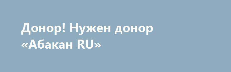 Донор! Нужен донор «Абакан RU» http://www.pogruzimvse.ru/doska168/?adv_id=1268 Я обеспеченный человек, но из-за болезни нуждаюсь в доноре. Болезнь прогрессирует. Мои условия: приезд срочный, сдача анализов на совместимость. Гонорар могу отдать сразу. Времени не так уж много, поэтому просьба сразу звонить.