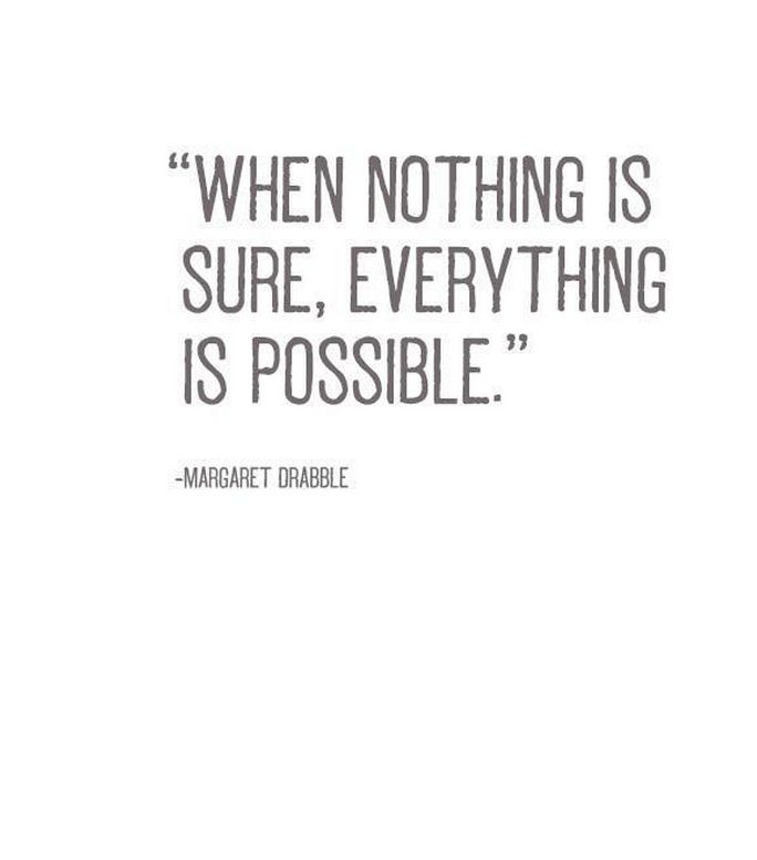 When nothing is sure, everything is possible. - Margaret Drabble