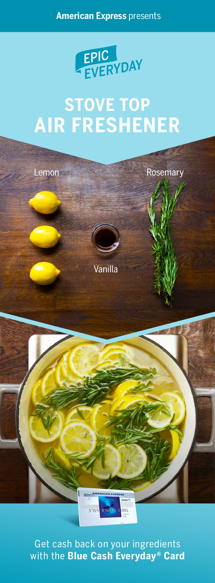Need a living room upgrade? We teamed with Buzzfeed for a natural trick to keep your home or apartment smelling fresh. Just simmer lemon, rosemary, and vanilla extract to create a welcoming scent. It's an easy, simple DIY project that adds an epic fragrance to the house. Plus, party guests will love it! Get cash back on purchases with the Blue Cash Everyday Card from American Express. Terms apply. Learn more at americanexpress.com/epiceveryday. Click the pin for more living room upgrades.