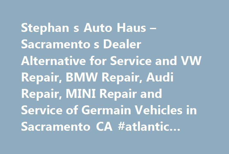 Stephan s Auto Haus – Sacramento s Dealer Alternative for Service and VW Repair, BMW Repair, Audi Repair, MINI Repair and Service of Germain Vehicles in Sacramento CA #atlantic #auto #mall http://france.remmont.com/stephan-s-auto-haus-sacramento-s-dealer-alternative-for-service-and-vw-repair-bmw-repair-audi-repair-mini-repair-and-service-of-germain-vehicles-in-sacramento-ca-atlantic-auto-mall/  #auto haus # Maintaining one of your most valuable assets is something Stephan's Auto Haus values…