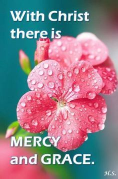 With CHRIST JESUS, there is MERCY AND GRACE. AMEN.