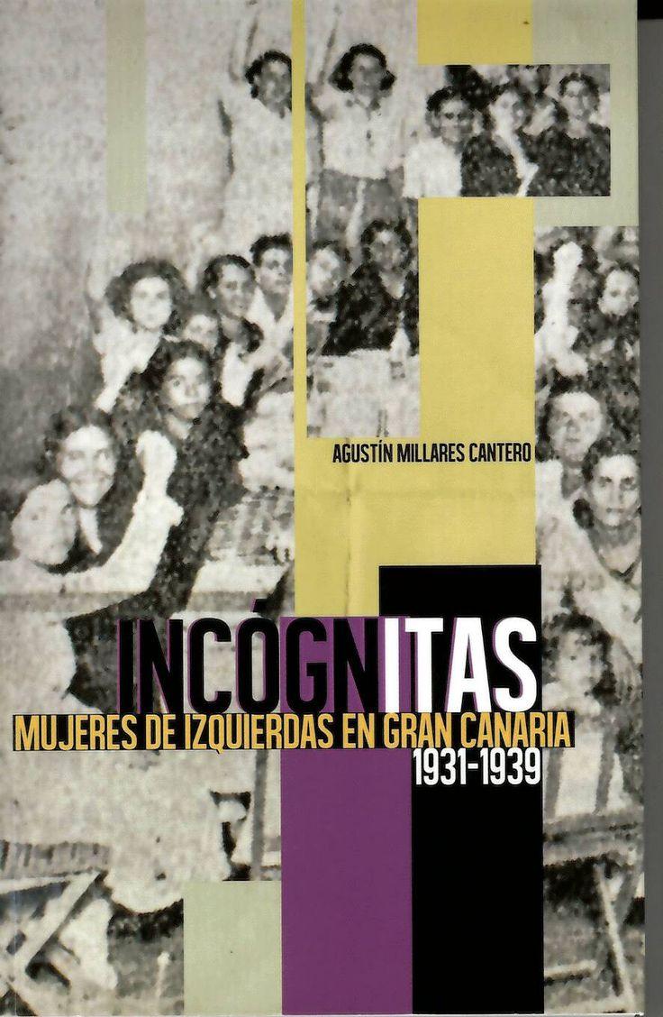 Incógnitas, mujeres de izquierdas en Gran Canaria (1931-1939) / Agustín Millares Cantero http://absysnetweb.bbtk.ull.es/cgi-bin/abnetopac01?TITN=516625