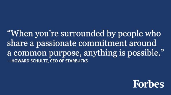 """""""When you're surrounded by people who share a passionate commitment around a common purpose, anything is possible."""" - Howard Schultz"""