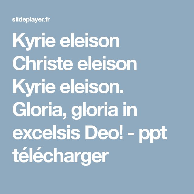 Kyrie eleison Christe eleison Kyrie eleison. Gloria, gloria in excelsis Deo! -  ppt télécharger