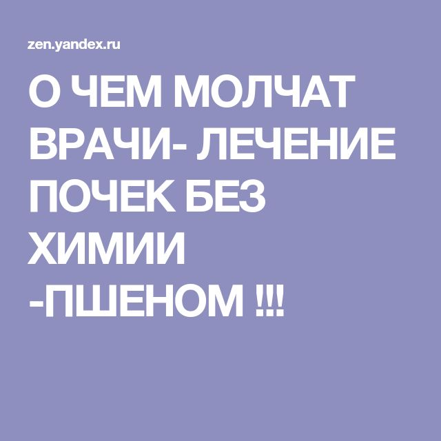 О ЧЕМ МОЛЧАТ ВРАЧИ- ЛЕЧЕНИЕ ПОЧЕК БЕЗ ХИМИИ -ПШЕНОМ !!!