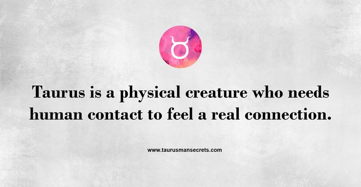 Taurus is a physical creature who needs human contact to feel a real connection. #TaurusManSecrets #Taurus #Zodiac
