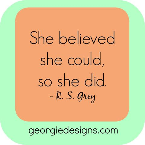 A motivational quote to remember! She Believed She Could, So She Did. http://georgiedesigns.com