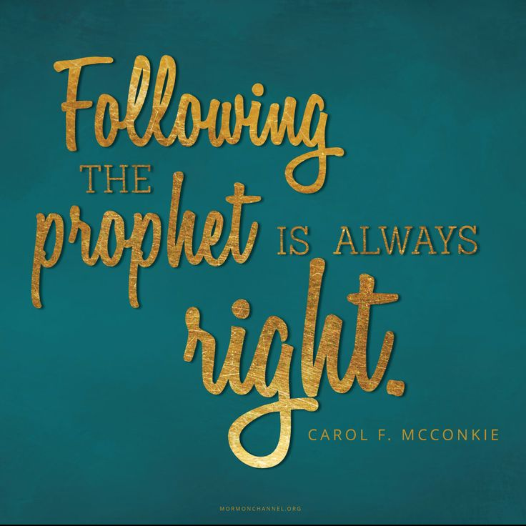 """""""We heed prophetic word even when it may seem unreasonable, inconvenient, and uncomfortable. According to the world's standards, following the prophet may be unpopular, politically incorrect, or socially unacceptable. But following the prophet is always right."""" —Carol F. McConkie"""