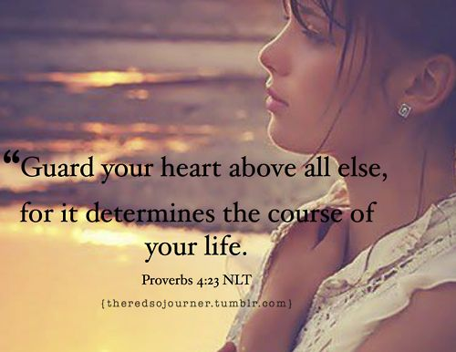 Proverbs 4:23 ~ Guard your heart above all else for it determines the course of your life...