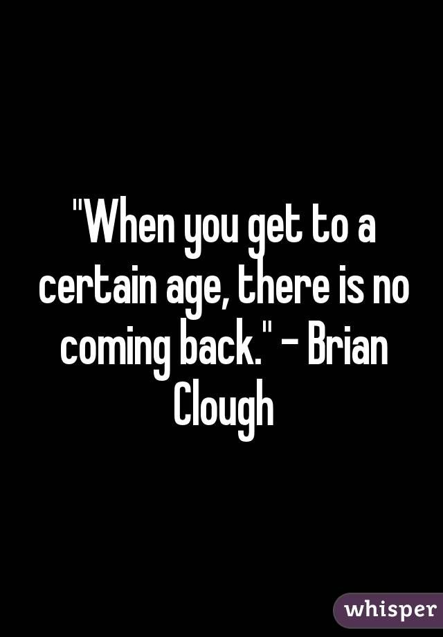 """""""When you get to a certain age, there is no coming back."""" - Brian Clough"""
