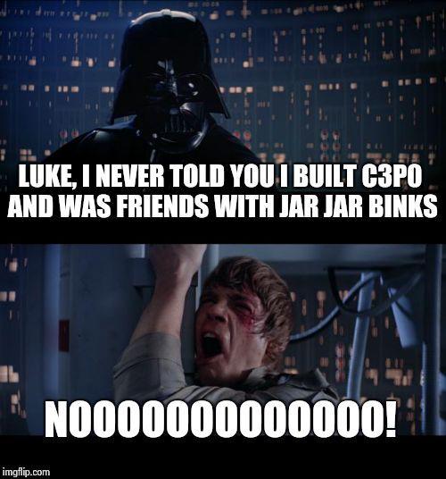Star Wars No | LUKE, I NEVER TOLD YOU I BUILT C3P0 AND WAS FRIENDS WITH JAR JAR BINKS NOOOOOOOOOOOOO! | image tagged in memes,star wars no | made w/ Imgflip meme maker