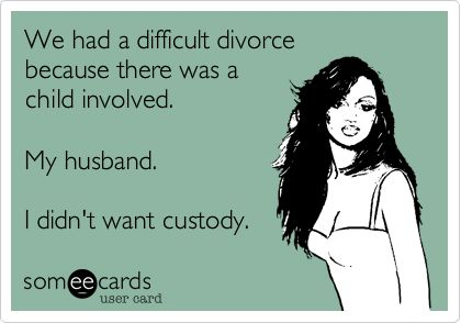 We had a difficult divorce because there was a child involved. My husband. I didn't want custody.