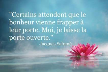 'Some people wait for happiness to come knock at the door. Me, I leave the door open.' Jacques Salomé