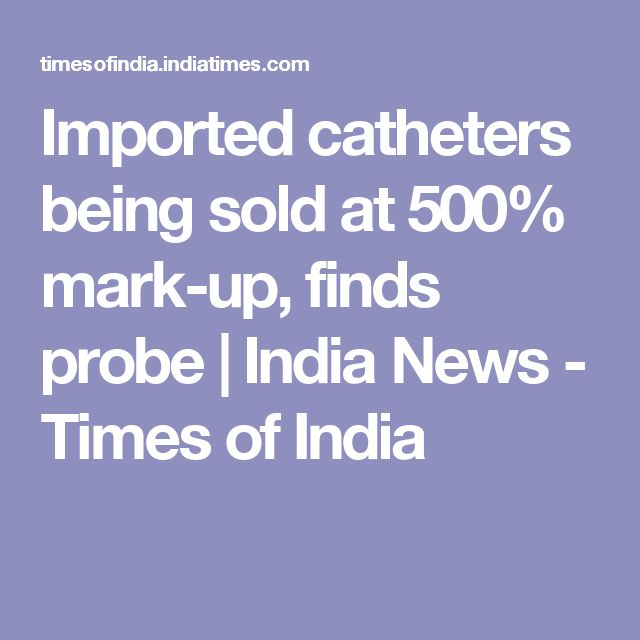 Imported catheters being sold at 500% mark-up, finds probe | India News - Times of India