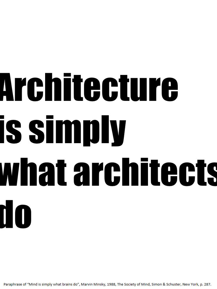"""Architecture is simply what architects do. Paraphrase of """"Mind is simply what brains do"""", Marvin Minsky, 1988, The Society of Mind, Simon & Schuster, New York, p. 287."""