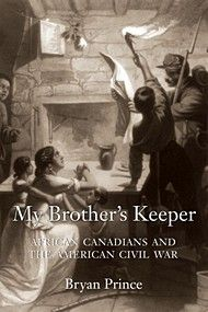 My Brother's Keeper by Bryan Prince | Dundurn | The stirring story of African Canadians who had fled slavery and oppression in the United States but returned to enlist in the Union forces in the American Civil War.