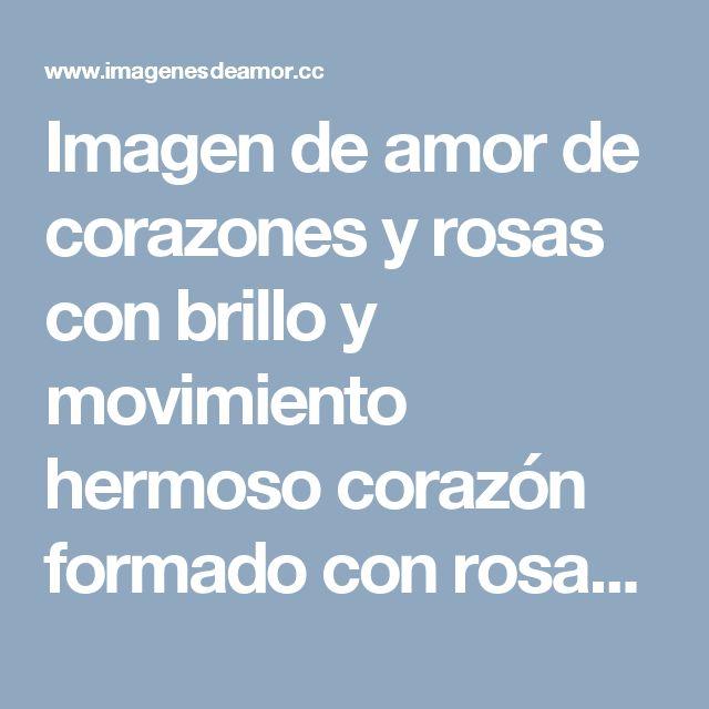 Imagen de amor de corazones y rosas con brillo y movimiento hermoso corazón formado con rosas rojas con brillo y movimiento