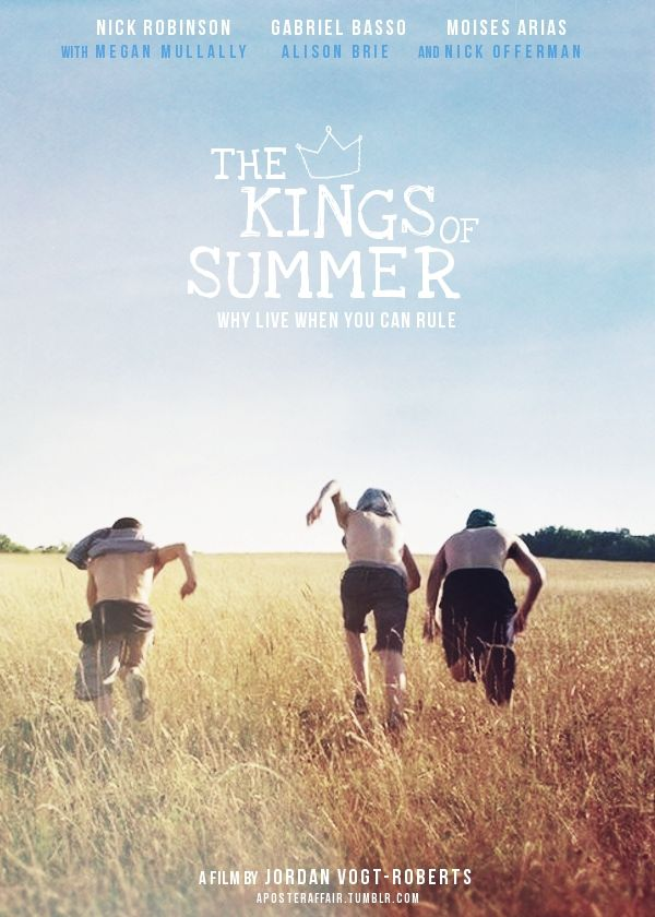 The Kings of Summer (2013)  Director: Jordan Vogt - Roberts  Nick Robinson, Gabriel Basso, Moises Arias, Megan Mullally, Alison Brie, Erin Moriarty and Nick Offerman