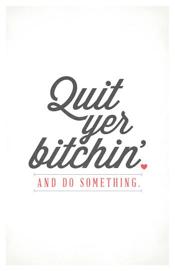 quit complaining and do something: Life Quotes, People Dont Changing Quotes, Hate People Quotes, Inspiration, Quit Yer, Motivation, Hate Quotes, Quit Complaining Quotes, Yer Bitchin