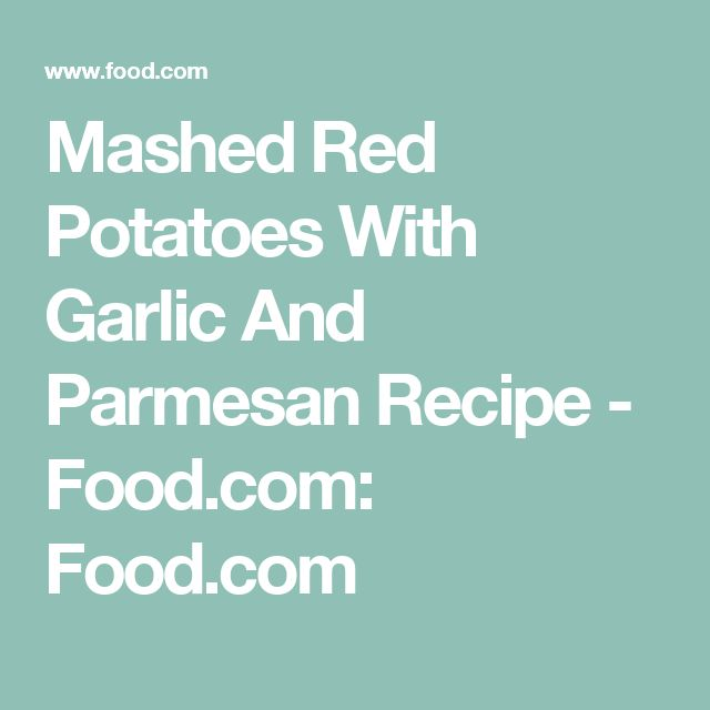 Mashed Red Potatoes With Garlic And Parmesan Recipe - Food.com: Food.com
