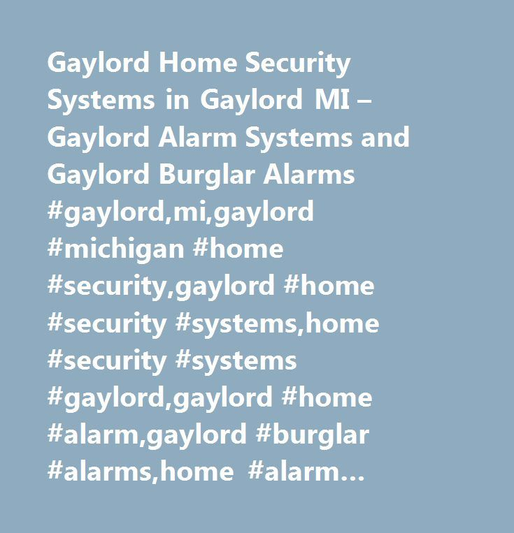 Gaylord Home Security Systems in Gaylord MI – Gaylord Alarm Systems and Gaylord Burglar Alarms #gaylord,mi,gaylord #michigan #home #security,gaylord #home #security #systems,home #security #systems #gaylord,gaylord #home #alarm,gaylord #burglar #alarms,home #alarm #systems #gaylord,security #gaylord,security #systems,gaylord #alarm #systems,security #services,security #guide…