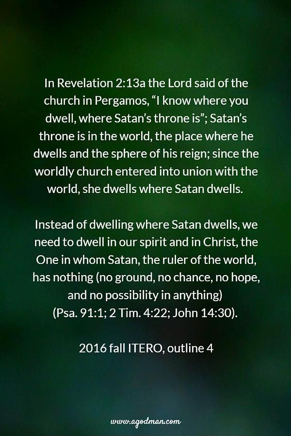 """In Revelation 2:13a the Lord said of the church in Pergamos, """"I know where you dwell, where Satan's throne is""""; Satan's throne is in the world, the place where he dwells and the sphere of his reign; since the worldly church entered into union with the world, she dwells where Satan dwells. Instead of dwelling where Satan dwells, we need to dwell in our spirit and in Christ, the One in whom Satan, the ruler of the world, has nothing (no ground, no chance, no hope, and no possibility in…"""