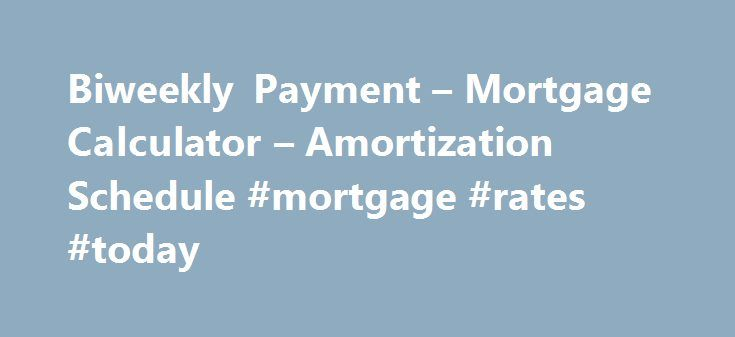 Biweekly Payment – Mortgage Calculator – Amortization Schedule #mortgage #rates #today http://mortgage.remmont.com/biweekly-payment-mortgage-calculator-amortization-schedule-mortgage-rates-today/  #biweekly mortgage calculator # Biweekly Payment Calculator This calculator will show you how much you will save if you make 1/2 of your mortgage payment every two weeks instead of making a full mortgage payment once a month and print complete amortization schedules. This is a True Biweekly (or…