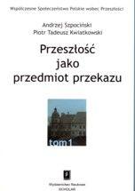 Wydawnictwo Naukowe Scholar :: :: PRZESZŁOŚĆ JAKO PRZEDMIOT PRZEKAZU seria pod red. A. Szpocińskiego Współczesne Społeczeństwo Polskie wobec Przeszłości, t. 1