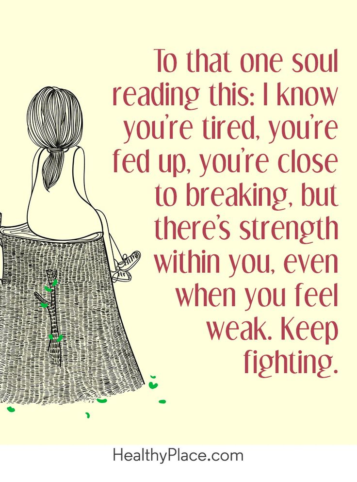 Quote on mental health: To that one soul reading this: I know you're tired, you're fed up, you're close to breaking, but there's strength within you, even weak you feel weak. Keep fighting. www.HealthyPlace.com