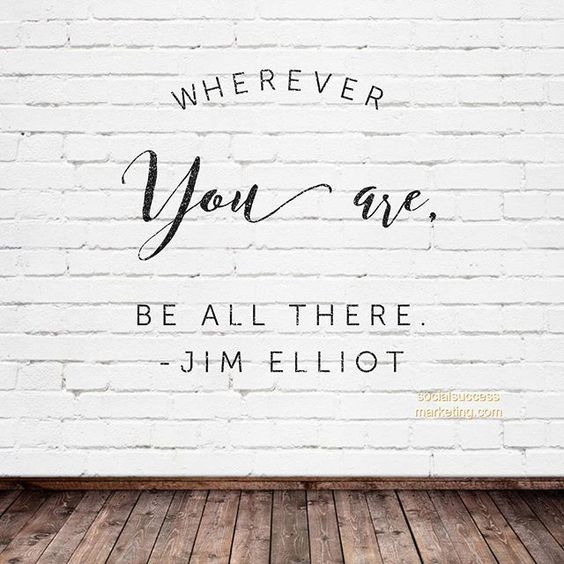 Wherever you are, be all there. – Jim Elliot thedailyquotes.com