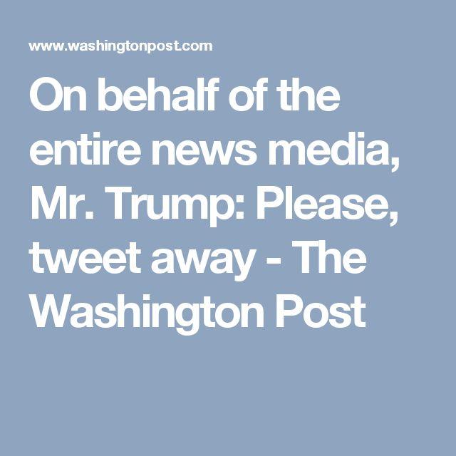 On behalf of the entire news media, Mr. Trump: Please, tweet away - The Washington Post