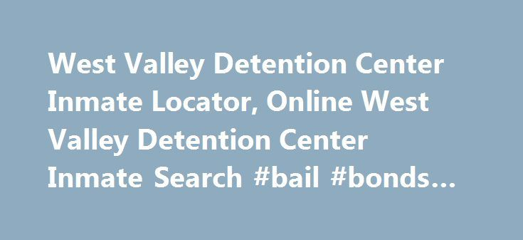 West Valley Detention Center Inmate Locator, Online West Valley Detention Center Inmate Search #bail #bonds #corona http://new-jersey.nef2.com/west-valley-detention-center-inmate-locator-online-west-valley-detention-center-inmate-search-bail-bonds-corona/  # WEST VALLEY DETENTION CENTER INMATE LOCATOR Please note this website is designed to help families acquire West Valley Detention Center Bail and Inmate information. This site is not affiliated with West Valley Detention Center. If you…