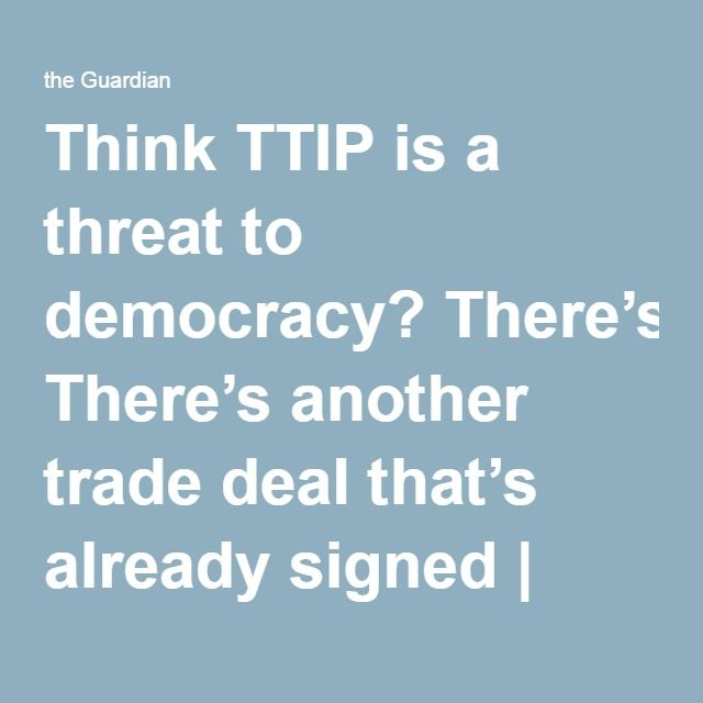 Think TTIP is a threat to democracy? There's another trade deal that's already signed | Nick Dearden | Opinion | The Guardian
