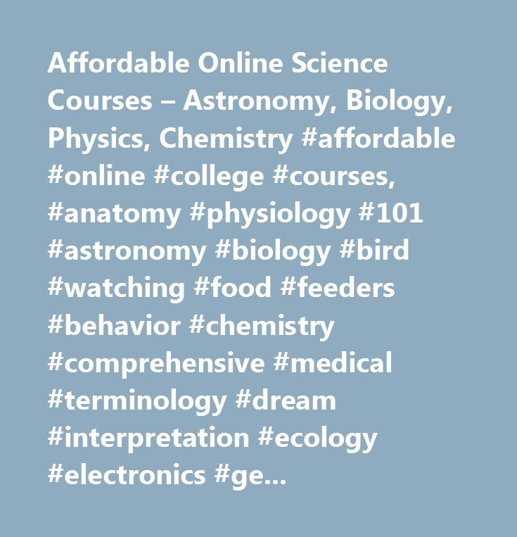 Affordable Online Science Courses – Astronomy, Biology, Physics, Chemistry #affordable #online #college #courses, #anatomy #physiology #101 #astronomy #biology #bird #watching #food #feeders #behavior #chemistry #comprehensive #medical #terminology #dream #interpretation #ecology #electronics #geography #geology #health #education #introduction #cell #molecular #marine #meteorology #fundamentals #microbiology #organic #physics #beginner #intermediate #concepts #psychology #sociology…