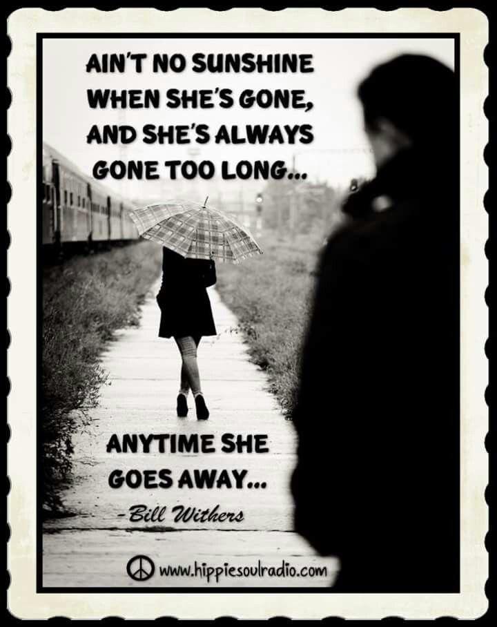 Ain't no sunshine when she's gone, And she's always gone too long...  - Bill Withers / Ain't No Sunshine  #music #lyrics