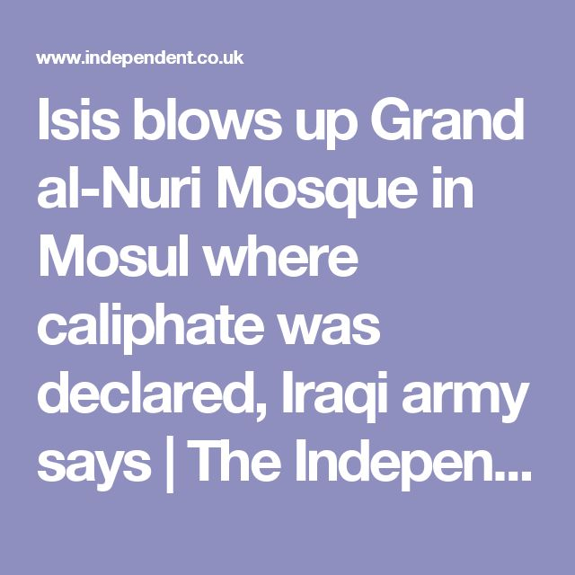 Isis blows up Grand al-Nuri Mosque in Mosul where caliphate was declared, Iraqi army says | The Independent