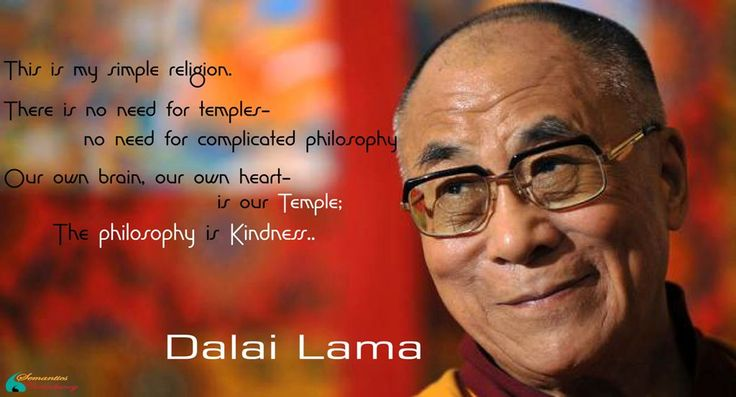 This is my simple religion.  There is no need for temples- no need for complicated philosophy.  Our own brain, our own heart-is our Temple;   The philosophy is Kindness..    -Dalai Lama