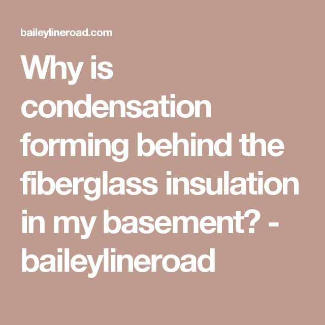 Why is condensation forming behind the fiberglass insulation in my basement? - baileylineroad
