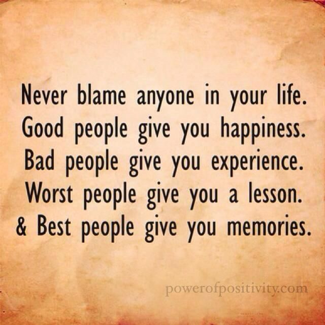 Never blame anyone in your life. Good people give you happiness. Bad people give you experience. Worst people give you a lesson. And Best people give you memories.: Sayings, Life, Wisdom, True, Inspirational Quotes, Thought, People, Blame