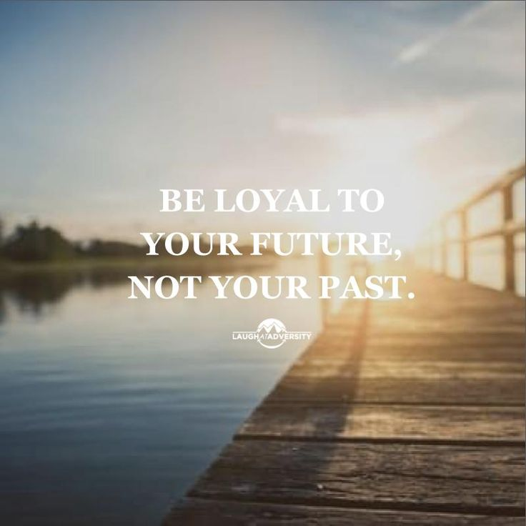 Be loyal to your future, not your past.