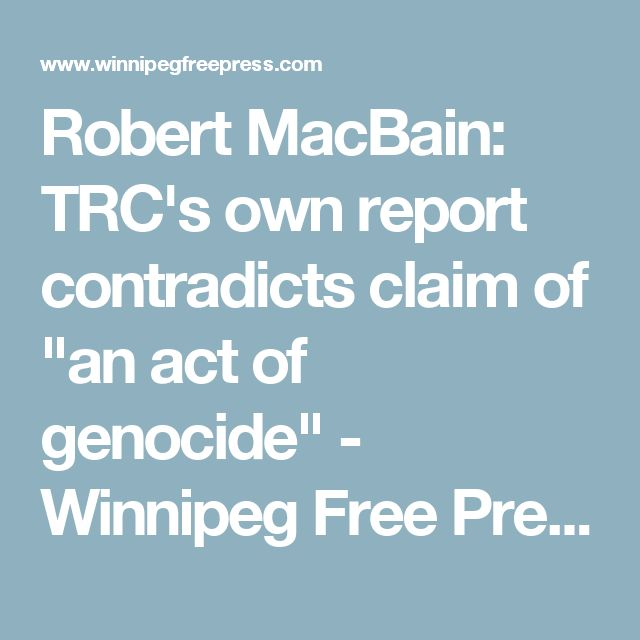 """Robert MacBain: TRC's own report contradictsclaim of """"an act of genocide"""" - Winnipeg Free Press - I think he may be attempting to prove his preferred conclusion re: his book and also white guilt"""