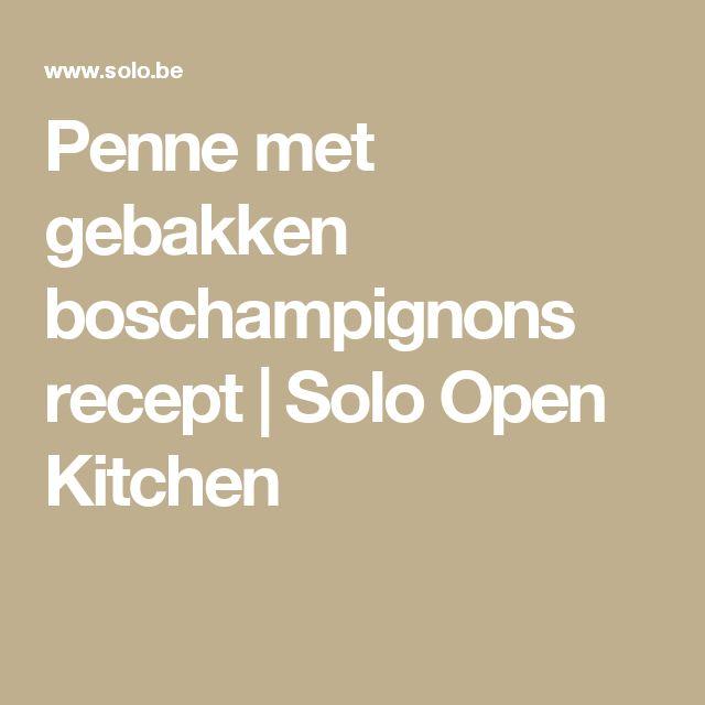 Penne met gebakken boschampignons recept | Solo Open Kitchen