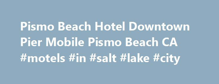 Pismo Beach Hotel Downtown Pier Mobile Pismo Beach CA #motels #in #salt #lake #city http://hotels.remmont.com/pismo-beach-hotel-downtown-pier-mobile-pismo-beach-ca-motels-in-salt-lake-city/  #pismo beach motels # Welcome to Pismo Beach Hotel Downtown Pier Located 1 Block from Pismo Beach Pier The Pismo Beach Hotel is located on the main street of Pismo Beach, just 200 yards from the ocean. This historic hotel recently has been completely restored. At the Pismo Beach Hotel you will enjoy…
