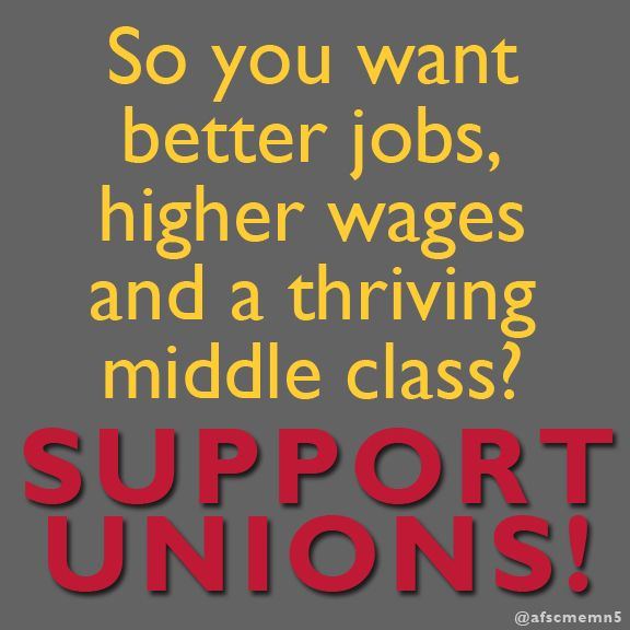 Want better jobs, higher wages and a thriving middle class? Unions are the answer!