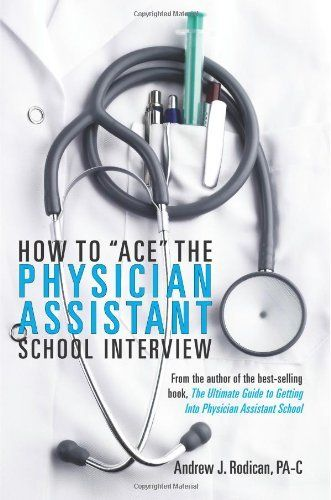 "How To ""Ace"" The Physician Assistant School Interview: From the author of the best -selling book, The Ultimate Guide to Getting Into Physician Assistant School by Andrew J. Rodican, http://www.amazon.com/dp/0615480721/ref=cm_sw_r_pi_dp_iwOurb0FESR7Z"