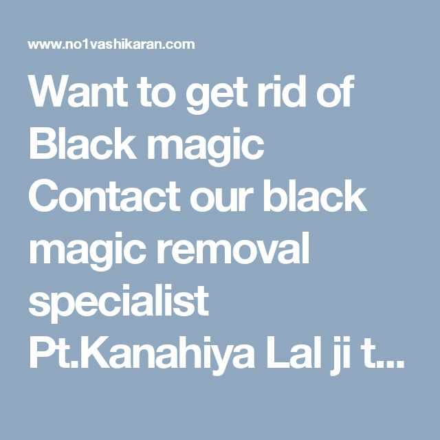 Want to get rid of Black magic Contact our black magic removal specialist Pt.Kanahiya Lal ji to solve your Problems with the help of black magic. Contact +91-81464-16478 http://www.no1vashikaran.com/black-magic-removal-specialist.php #BlackMagicRemovalSpecialist #BlackMagicRemovalSpecialistastrologer #BlackMagicRemovalSpecialistinIndia #BlackMagicSolutionSpecialist