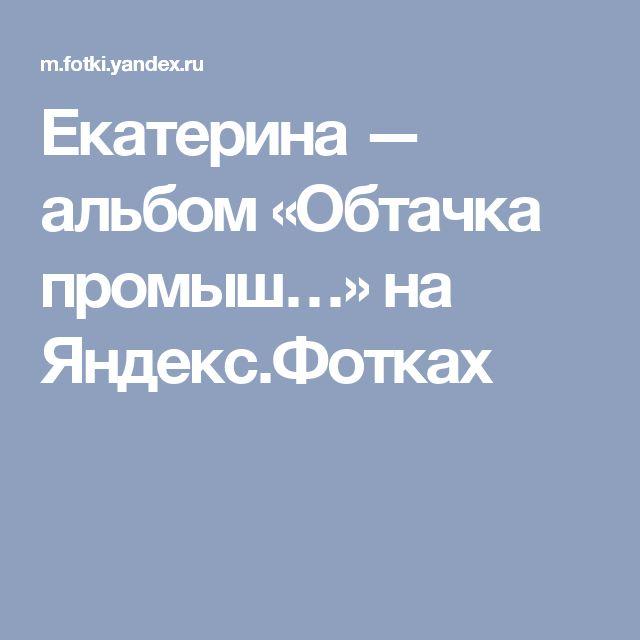 Екатерина — альбом «Обтачка промыш…» на Яндекс.Фотках