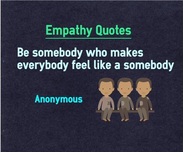 Empathy Quotes Be somebody who makes everybody feel like somebody. Quote by Anonymous This quote is also categorized under feelings quotes Explanation about empathy quotes on feelings Everybody in this world is longing for recognition and identify. If you can make somebody feel important, they...